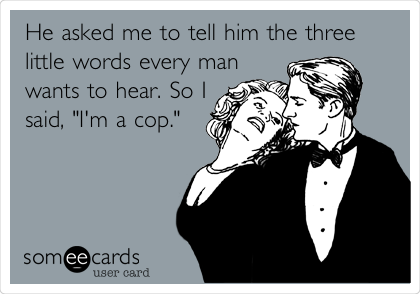 "He asked me to tell him the three little words every man wants to hear. So I said, ""I'm a cop."""