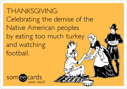 THANKSGIVING: Celebrating the demise of the Native American peoples by eating too much turkey and watching football.