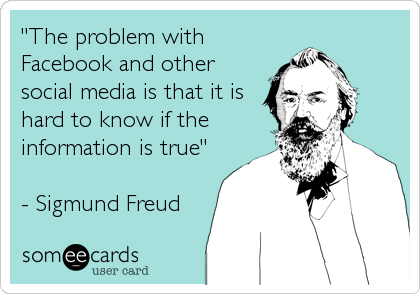 """""""The problem with Facebook and other social media is that it is hard to know if the information is true""""  - Sigmund Freud"""
