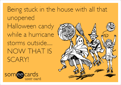 Being stuck in the house with all that unopened Halloween candy while a hurricane storms outside.....  NOW THAT IS SCARY!