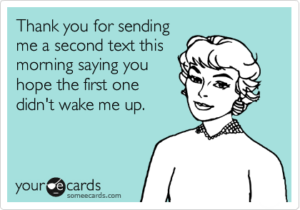 Thank you for sending me a second text this morning saying you hope the first one didn't wake me up.