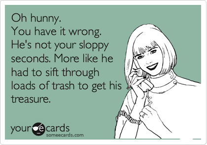Oh hunny. You have it wrong. He\'s not your sloppy seconds ...