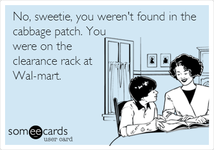No, sweetie, you weren't found in the cabbage patch. You were on the clearance rack at Wal-mart.