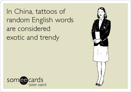 In China, tattoos of  random English words are considered  exotic and trendy