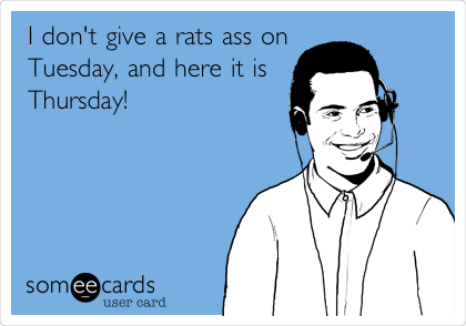 I don't give a rats ass on Tuesday, and here it is Thursday!