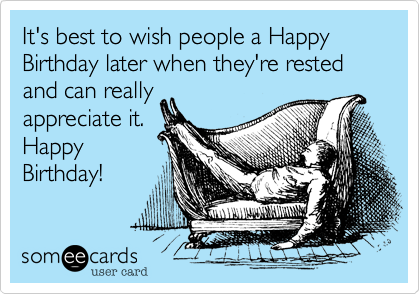 It's best to wish people a Happy Birthday a day later when they're rested and can really appreciate it. Happy Birthday!