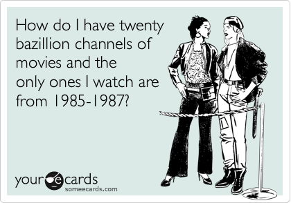 How do I have twenty  bazillion channels of movies and the  only ones I watch are from 1985-1987?