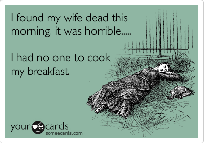 I found my wife dead this morning, it was horrible.....                                          I had no one to cook my breakfast.