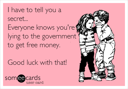 I have to tell you a secret... Everyone knows you're lying to the government to get free money.   Good luck with that!