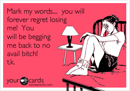 Mark my words....  you will forever regret losing me!  You  will be begging me back to no avail bitch!        t.k.