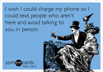 I wish I could charge my phone so I could text people who aren't here and avoid talking to you in person.