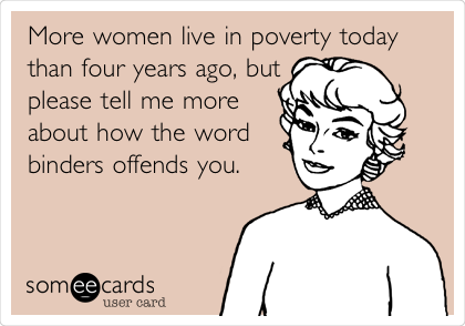 More women live in poverty today than four years ago, but please tell me more about how the word binders offends you.