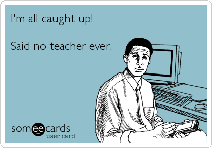I'm all caught up! Said no teacher ever.