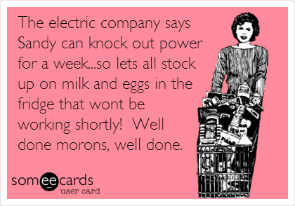 The electric company says Sandy can knock out power for a week...so lets all stock up on milk and eggs in the fridge that wont be working shortly!  Well done morons, well done.