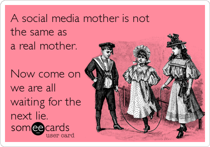 A social media mother is not the same as a real mother.  Now come on we are all waiting for the next lie.