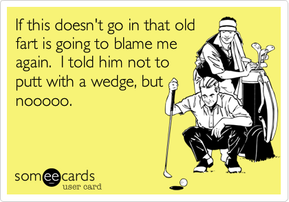 If this doesn't go in that old fart is going to blame me again.  I told him not to putt with a wedge%2C but nooooo.
