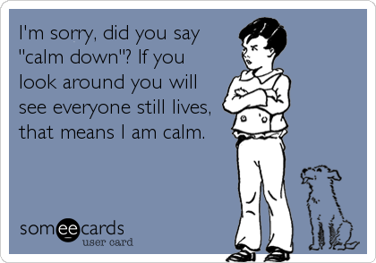 "I'm sorry, did you say ""calm down""? If you look around you will see everyone still lives, that means I am calm."