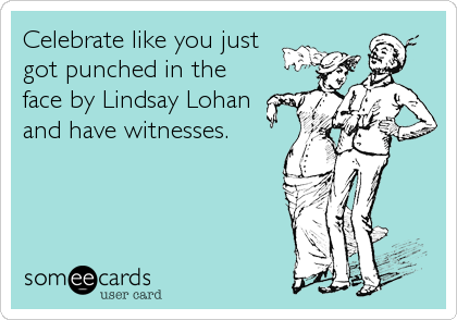 Celebrate like you just  got punched in the face by Lindsay Lohan and have witnesses.