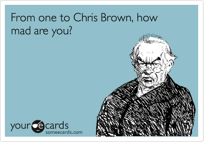 From one to Chris Brown, how mad are you?