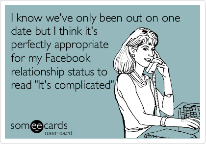 """I know we've only been out on one date but I think it's perfectly appropriate for my Facebook relationship status to read """"It's complicated"""""""
