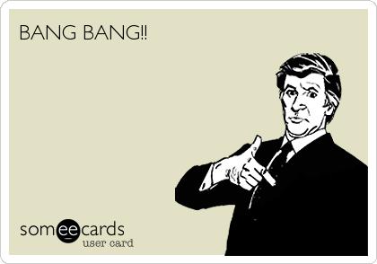 BANG BANG!!