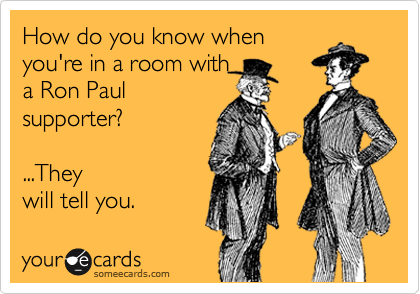 How do you know when you're in a room with a Ron Paul supporter?   ...They will tell you.
