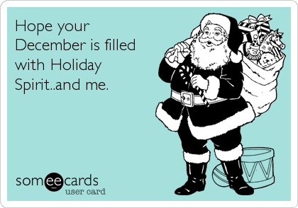 Hope your December is filled with Holiday Spirit..and me.