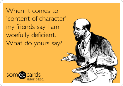 When it comes to 'content of character', my friends say I am woefully deficient. What do yours say?