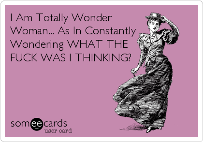 I Am Totally Wonder Woman... As In Constantly  Wondering WHAT THE FUCK WAS I THINKING?