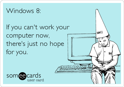 Windows 8:  If you can't work your computer now, there's just no hope for you.