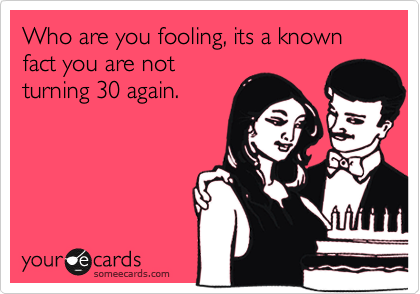Who are you fooling, its a known fact you are not turning 30 again.