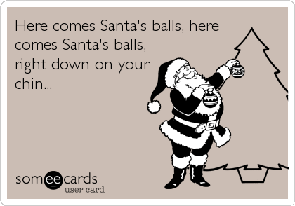 Here comes Santa's balls, here comes Santa's balls, right down on your chin...