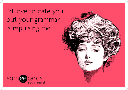 I'd love to date you, but your grammar is repulsing me.