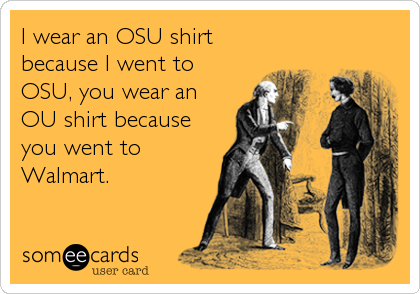 I wear an OSU shirt because I went to OSU, you wear an OU shirt because you went to Walmart.