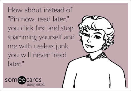 "How about instead of ""Pin now, read later,"" you click first and stop spamming yourself and me with useless junk you will never ""read later."""