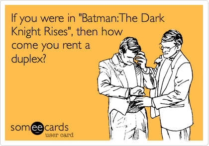 """If you were in """"Batman:The Dark Knight Rises"""", then how come you rent a duplex?"""