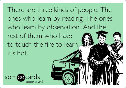 There are three kinds of people: The ones who learn by reading. The ones who learn by observation. And the rest of them who have to touch the fire to learn it's hot.