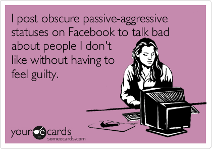 I post obscure passive-aggressive statuses on Facebook to talk bad