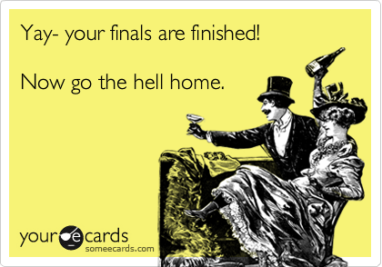 Yay- your finals are finished!  Now go the hell home.