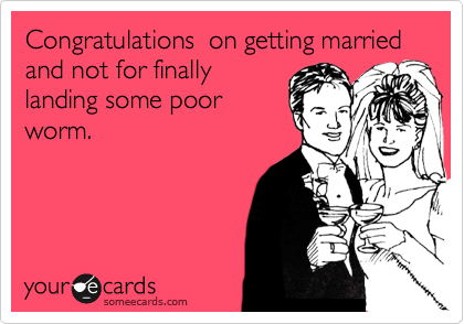 Congratulations  on getting married and not for finally landing some poor worm.