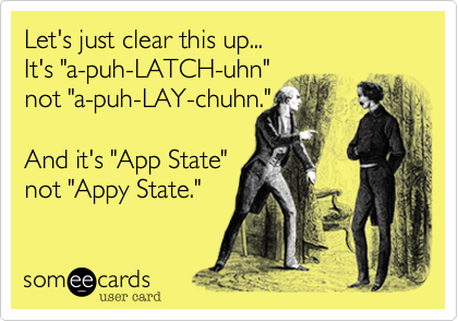 """Let's just clear this up... It's """"a-puh-LATCH-uhn"""" not """"a-puh-LAY-chuhn.""""  And it's """"App State"""" not """"Appy State."""""""