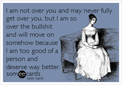 I am not over you and may never fully get over you, but I am so over the bullshit and will move on somehow because I am too good of a person and  deserve way better.