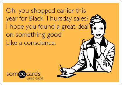 Oh, you shopped earlier this year for Black Thursday sales? I hope you found a great deal on something good! Like a conscience.