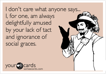 I don't care what anyone says... I, for one, am always delightfully amused by your lack of tact and ignorance of social graces.