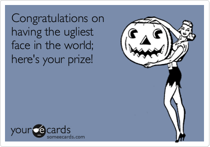 Congratulations on having the ugliest face in the world; here's your prize!
