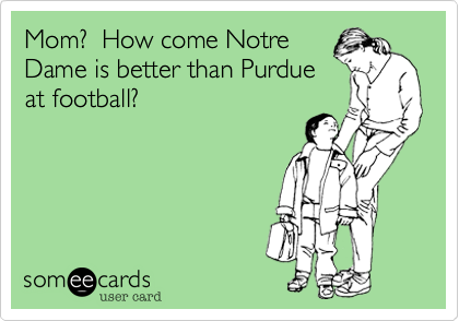Mom?  How come Notre Dame is better than Purdue at football?