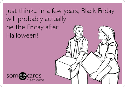 Just think... in a few years, Black Friday will probably actually be the Friday after Halloween!