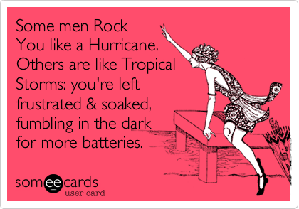Some men Rock You like a Hurricane. Others are like Tropical Storms: you're left frustrated & soaked, fumbling in the dark for more batteries.