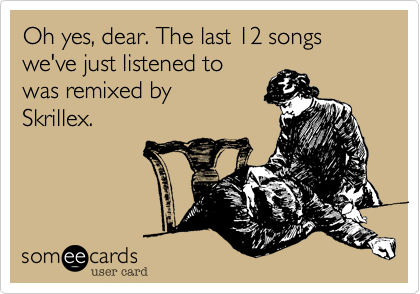 Oh yes%2C dear. The last 12 songs we've just listened to was remixed by  Skrillex.
