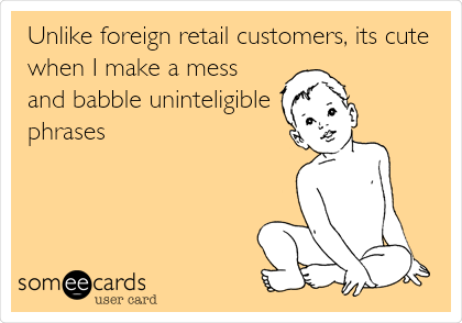 Unlike foreign retail customers, its cute when I make a mess and babble uninteligible phrases